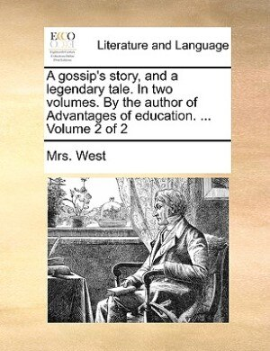 A Gossip's Story, And A Legendary Tale. In Two Volumes. By The Author Of Advantages Of Education. ...  Volume 2 Of 2 by Mrs. West