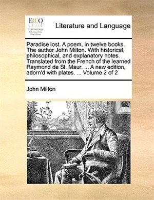 Paradise Lost. A Poem, In Twelve Books. The Author John Milton. With Historical, Philosophical, And Explanatory Notes. Translated From The French Of The Learned Raymond De St. Maur. ... A New Edition, Adorn'd With Plates. ...  Volume 2 Of 2 by John Milton