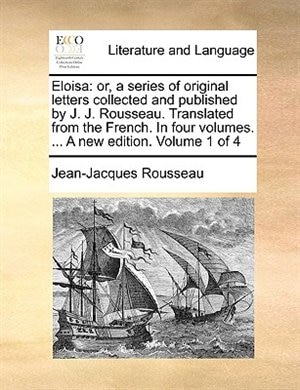 Eloisa: Or, A Series Of Original Letters Collected And Published By J. J. Rousseau. Translated From The Fre by Jean-jacques Rousseau