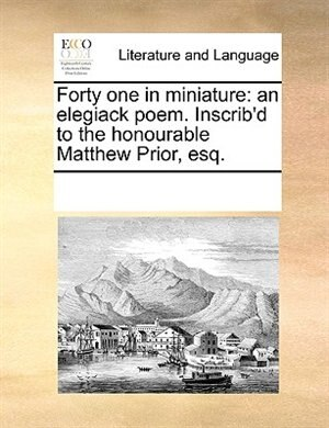 Forty One In Miniature: An Elegiack Poem. Inscrib'd To The Honourable Matthew Prior, Esq. by See Notes Multiple Contributors