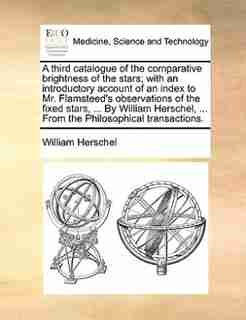 A Third Catalogue Of The Comparative Brightness Of The Stars; With An Introductory Account Of An Index To Mr. Flamsteed's Observations Of The Fixed Stars, ... By William Herschel, ... From The Philosophical Transactions. by William Herschel