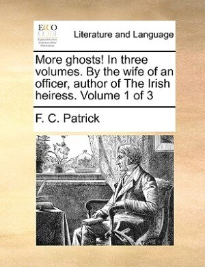 More Ghosts! In Three Volumes. By The Wife Of An Officer, Author Of The Irish Heiress.  Volume 1 Of 3 by F. C. Patrick