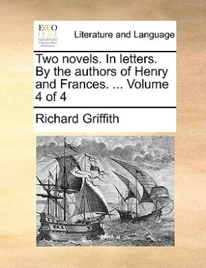 Two Novels. In Letters. By The Authors Of Henry And Frances. ...  Volume 4 Of 4 de Richard Griffith