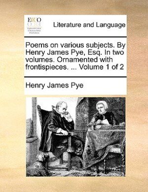 Poems On Various Subjects. By Henry James Pye, Esq. In Two Volumes. Ornamented With Frontispieces. ...  Volume 1 Of 2 by Henry James Pye