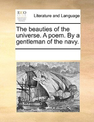 The Beauties Of The Universe. A Poem. By A Gentleman Of The Navy. by See Notes Multiple Contributors