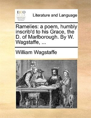 Ramelies: A Poem, Humbly Inscrib'd To His Grace, The D. Of Marlborough. By W. Wagstaffe, ... by William Wagstaffe