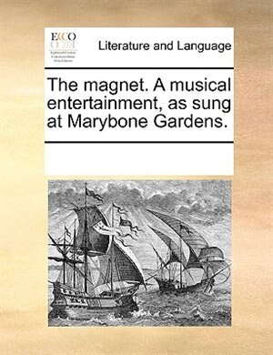 The Magnet. A Musical Entertainment, As Sung At Marybone Gardens. by See Notes Multiple Contributors