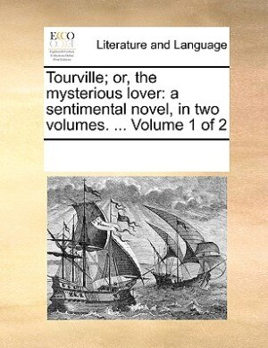 Tourville; Or, The Mysterious Lover: A Sentimental Novel, In Two Volumes. ...  Volume 1 Of 2 by See Notes Multiple Contributors