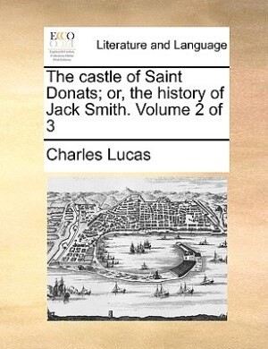 The Castle Of Saint Donats; Or, The History Of Jack Smith.  Volume 2 Of 3 by Charles Lucas