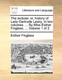 The Recluse: Or, History Of Lady Gertrude Lesby. In Two Volumes. ... By Miss Esther Finglass…