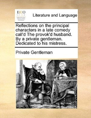 Reflections On The Principal Characters In A Late Comedy Call'd The Provok'd Husband. By A Private Gentleman. Dedicated To His Mistress. by Private Gentleman