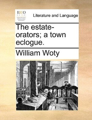 The Estate-orators; A Town Eclogue. by William Woty