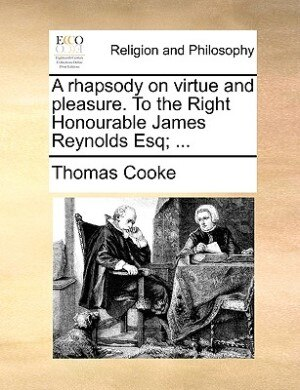 A Rhapsody On Virtue And Pleasure. To The Right Honourable James Reynolds Esq; ... by Thomas Cooke