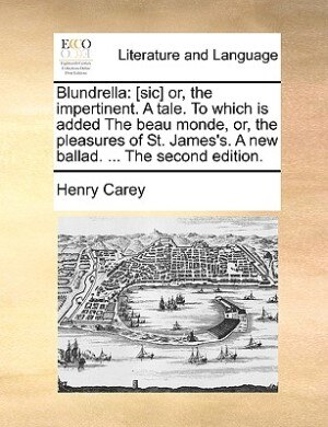 Blundrella: [sic] Or, The Impertinent. A Tale. To Which Is Added The Beau Monde, Or, The Pleasures Of St. James de Henry Carey