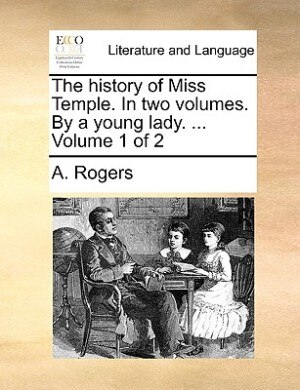 The History Of Miss Temple. In Two Volumes. By A Young Lady. ...  Volume 1 Of 2 by A. Rogers