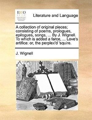 A Collection Of Original Pieces; Consisting Of Poems, Prologues, Epilogues, Songs, ... By J. Wignell. To Which Is Added A Farce, ... Love's Artifice: Or, The Perplex'd 'squire. by J. Wignell