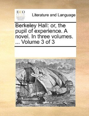 Berkeley Hall: Or, The Pupil Of Experience. A Novel. In Three Volumes. ...  Volume 3 Of 3 by See Notes Multiple Contributors