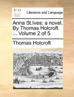 Anna St.ives: A Novel. By Thomas Holcroft. ...  Volume 2 Of 5 by Thomas Holcroft