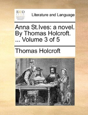 Anna St.ives: A Novel. By Thomas Holcroft. ...  Volume 3 Of 5 by Thomas Holcroft