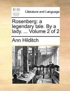 Rosenberg: A Legendary Tale. By A Lady. ...  Volume 2 Of 2 de Ann Hilditch