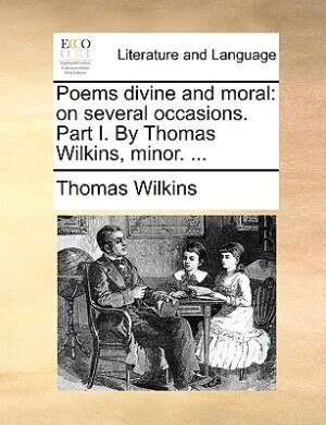 Poems Divine And Moral: On Several Occasions. Part I. By Thomas Wilkins, Minor. ... by Thomas Wilkins