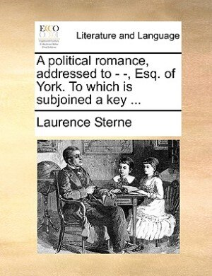 A Political Romance, Addressed To - -, Esq. Of York. To Which Is Subjoined A Key ... by Laurence Sterne