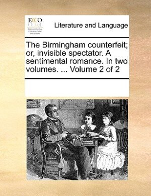 The Birmingham Counterfeit; Or, Invisible Spectator. A Sentimental Romance. In Two Volumes. ...  Volume 2 Of 2 de See Notes Multiple Contributors