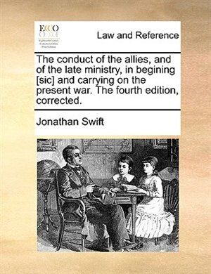 The Conduct Of The Allies, And Of The Late Ministry, In Begining [sic] And Carrying On The Present War. The Fourth Edition, Corrected. by JONATHAN SWIFT