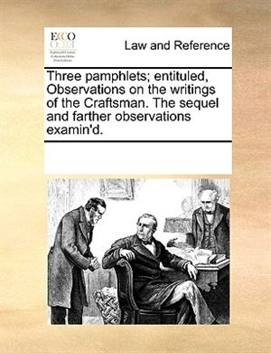 Three Pamphlets; Entituled, Observations On The Writings Of The Craftsman. The Sequel And Farther Observations Examin'd. by See Notes Multiple Contributors