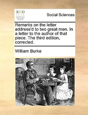 Remarks On The Letter Address'd To Two Great Men. In A Letter To The Author Of That Piece. The Third Edition, Corrected. by William Burke