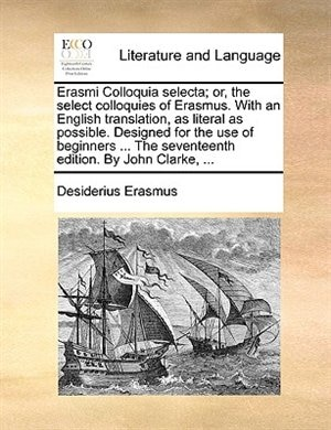 Erasmi Colloquia Selecta; Or, The Select Colloquies Of Erasmus. With An English Translation, As Literal As Possible. Designed For The Use Of Beginners ... The Seventeenth Edition. By John Clarke, ... by Desiderius Erasmus