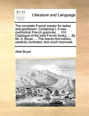 The Complete French Master For Ladies And Gentlemen. Containing I. A New Methodical French Grammar. ... Viii. Catalogue Of The Best French Books, ...  by Abel Boyer