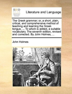 The Greek Grammar; Or, A Short, Plain, Critical, And Comprehensive Method Of Teaching And Learning The Greek Tongue. ... To Which Is Added, A Suitable by John Holmes
