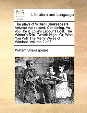 The Plays Of William Shakespeare.  Volume The Second, Containing, As You Like It. Love's Labour's Lost.  The Winter's Tale.  Twelfth Night: Or, What Y by William Shakespeare