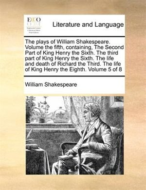 The Plays Of William Shakespeare.  Volume The Fifth, Containing, The Second Part Of King Henry The Sixth.  The Third Part Of King Henry The Sixth.  The Life And Death Of Richard The Third.  The Life Of King Henry The Eighth.  Volume 5 Of 8 by William Shakespeare