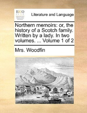 Northern Memoirs: Or, The History Of A Scotch Family. Written By A Lady. In Two Volumes. ...  Volume 1 Of 2 by Mrs. Woodfin