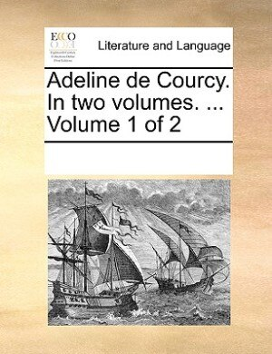 Adeline De Courcy. In Two Volumes. ...  Volume 1 Of 2 by See Notes Multiple Contributors