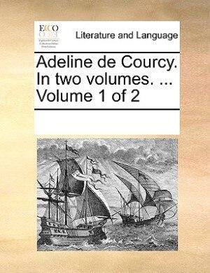 Adeline De Courcy. In Two Volumes. ...  Volume 1 Of 2 de See Notes Multiple Contributors