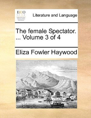 The Female Spectator. ...  Volume 3 Of 4 by Eliza Fowler Haywood