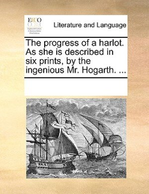 The Progress Of A Harlot. As She Is Described In Six Prints, By The Ingenious Mr. Hogarth. ... by See Notes Multiple Contributors