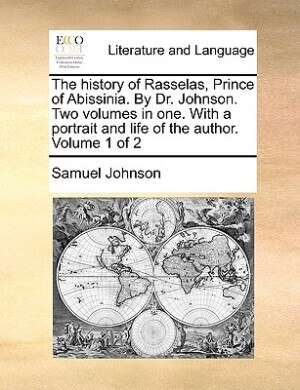 The History Of Rasselas, Prince Of Abissinia. By Dr. Johnson. Two Volumes In One. With A Portrait And Life Of The Author.  Volume 1 Of 2 by Samuel Johnson