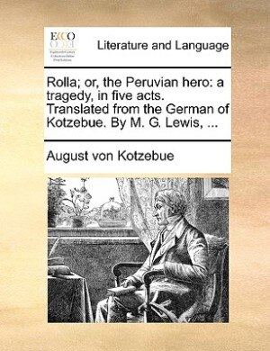 Rolla; Or, The Peruvian Hero: A Tragedy, In Five Acts. Translated From The German Of Kotzebue. By M. G. Lewis, ... by August Von Kotzebue