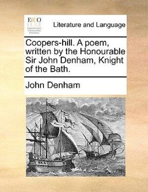 Coopers-hill. A Poem, Written By The Honourable Sir John Denham, Knight Of The Bath. by John Denham