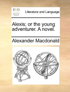 Alexis; Or The Young Adventurer. A Novel. by Alexander MacDonald