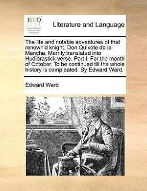 The Life And Notable Adventures Of That Renown'd Knight, Don Quixote De La Mancha. Merrily Translated Into Hudibrastick Verse. Part I. For The Month Of October. To Be Continued Till The Whole History Is Compleated. By Edward Ward. de Edward Ward