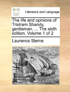 The Life And Opinions Of Tristram Shandy, Gentleman. ... The Sixth Edition. Volume 1 Of 2 by Laurence Sterne