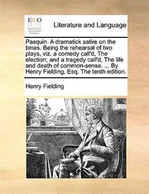 Pasquin. A Dramatick Satire On The Times. Being The Rehearsal Of Two Plays, Viz. A Comedy Call'd, The Election; And A Tragedy Call'd, The Life And Death Of Common-sense. ... By Henry Fielding, Esq. The Tenth Edition. by Henry Fielding
