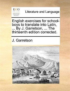 English Exercises For School-boys To Translate Into Latin, ... By J. Garretson, ... The Thirteenth Edition Corrected. by J. Garretson