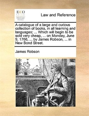 A Catalogue Of A Large And Curious Collection Of Books, In All Learning And Languages; ... Which Will Begin To Be Sold Very Cheap, ... On Monday, June 9, 1766, ... By James Robson, ... In New Bond Street. by James Robson