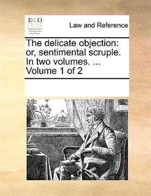 The Delicate Objection: Or, Sentimental Scruple. In Two Volumes. ...  Volume 1 Of 2 by See Notes Multiple Contributors